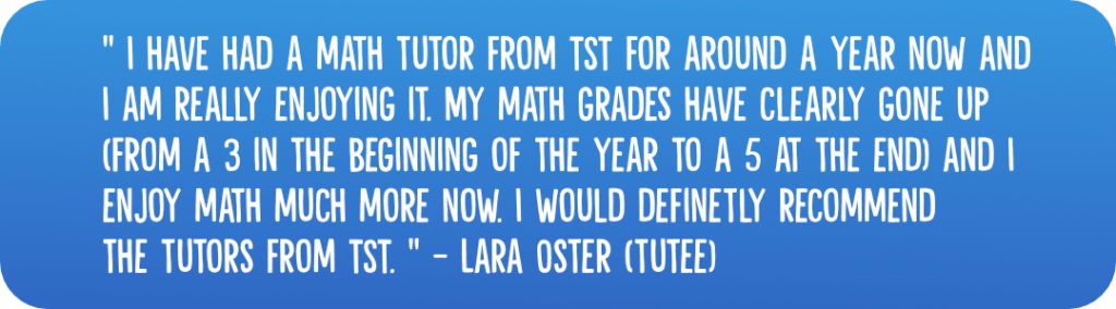 """""""I have had a math tutor from TST for around a year now and I am really enjoying it. My math grades have clearly gone up (from a 3 in the beginning of the year to a 5 at the end) and I enjoy math much more now. I would definetly recommend the tutors from TST."""" - Lara Oster (tutee)"""
